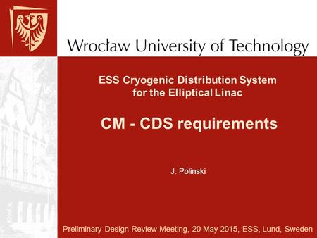 ESS Cryogenic Distribution System for the Elliptical Linac CM - CDS requirements Preliminary Design Review Meeting, 20 May 2015, ESS, Lund, Sweden J. Polinski.