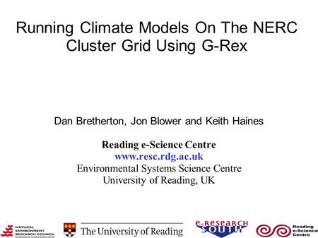 Running Climate Models On The NERC Cluster Grid Using G-Rex Dan Bretherton, Jon Blower and Keith Haines Reading e-Science Centre www.resc.rdg.ac.uk Environmental.