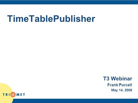 TimeTablePublisher T3 Webinar Frank Purcell May 14, 2008.