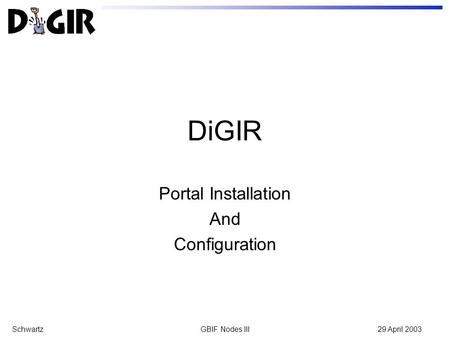 SchwartzGBIF Nodes III29 April 2003 DiGIR Portal Installation And Configuration.