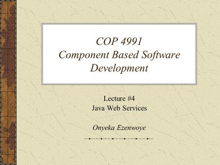 COP 4991 Component Based Software Development Lecture #4 Java Web Services Onyeka Ezenwoye.