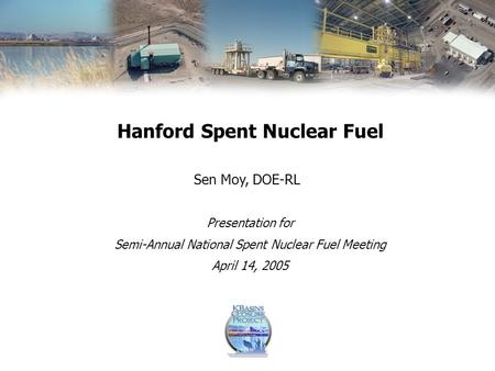 Presentation for Semi-Annual National Spent Nuclear Fuel Meeting April 14, 2005 Sen Moy, DOE-RL Hanford Spent Nuclear Fuel.