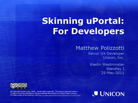 Skinning uPortal: For Developers Matthew Polizzotti Senior UX Developer Unicon, Inc. Westin Westminster Standley I 25-May-2011 © Copyright Unicon, Inc.,