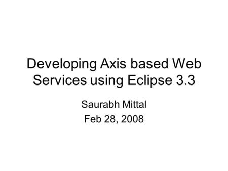 Developing Axis based Web Services using Eclipse 3.3 Saurabh Mittal Feb 28, 2008.
