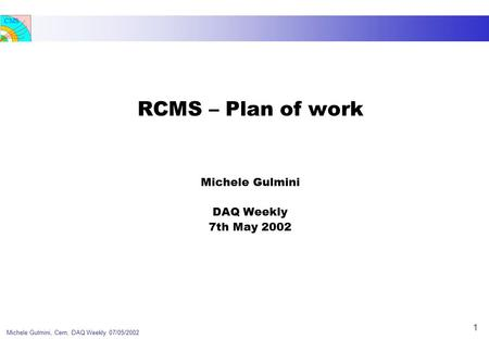 CMS Michele Gulmini, Cern, DAQ Weekly 07/05/2002 1 RCMS – Plan of work Michele Gulmini DAQ Weekly 7th May 2002.