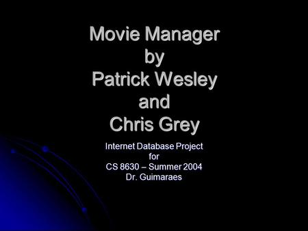 Movie Manager by Patrick Wesley and Chris Grey Internet Database Project for CS 8630 – Summer 2004 Dr. Guimaraes.