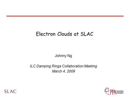 Electron Clouds at SLAC Johnny Ng ILC Damping Rings Collaboration Meeting March 4, 2009.