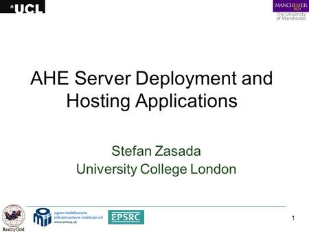 1 AHE Server Deployment and Hosting Applications Stefan Zasada University College London.