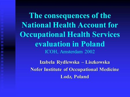 The consequences of the National Health Account for Occupational Health Services evaluation in Poland ICOH, Amsterdam 2002 Izabela Rydlewska – Liszkowska.