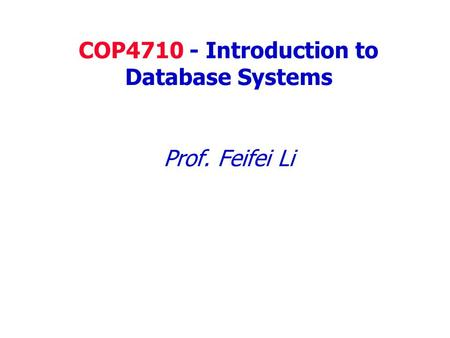 COP4710 - Introduction to Database Systems Prof. Feifei Li.