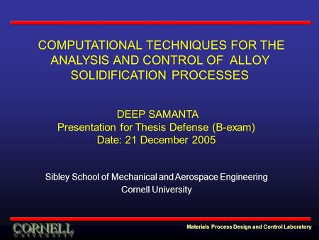 Materials Process Design and Control Laboratory COMPUTATIONAL TECHNIQUES FOR THE ANALYSIS AND CONTROL OF ALLOY SOLIDIFICATION PROCESSES DEEP SAMANTA Presentation.