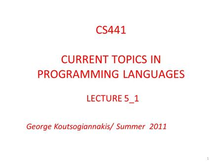 CS441 CURRENT TOPICS IN PROGRAMMING LANGUAGES LECTURE 5_1 George Koutsogiannakis/ Summer 2011 1.