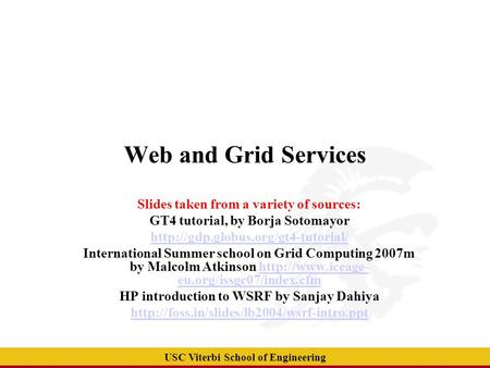 USC Viterbi School of Engineering Web and Grid Services Slides taken from a variety of sources: GT4 tutorial, by Borja Sotomayor