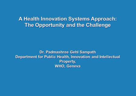 A Health Innovation Systems Approach: The Opportunity and the Challenge Dr. Padmashree Gehl Sampath Department for Public Health, Innovation and Intellectual.