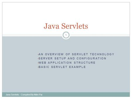 AN OVERVIEW OF SERVLET TECHNOLOGY SERVER SETUP AND CONFIGURATION WEB APPLICATION STRUCTURE BASIC SERVLET EXAMPLE Java Servlets - Compiled By Nitin Pai.