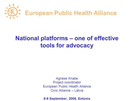 National platforms – one of effective tools for advocacy Agnese Knabe Project coordinator European Public Health Alliance Civic Alliance – Latvia 8-9 September,