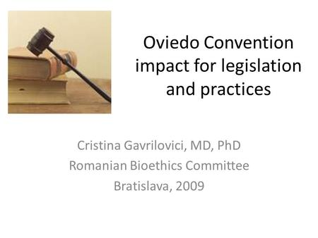 Oviedo Convention impact for legislation and practices Cristina Gavrilovici, MD, PhD Romanian Bioethics Committee Bratislava, 2009.