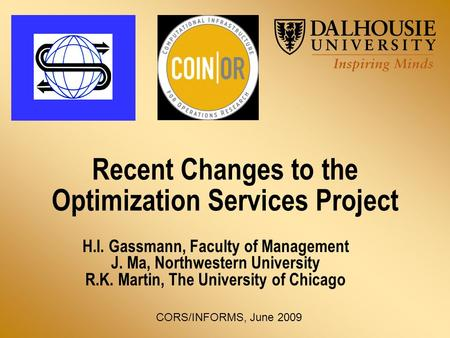 Recent Changes to the Optimization Services Project H.I. Gassmann, Faculty of Management J. Ma, Northwestern University R.K. Martin, The University of.