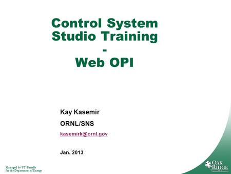 Managed by UT-Battelle for the Department of Energy Kay Kasemir ORNL/SNS Jan. 2013 Control System Studio Training - Web OPI.