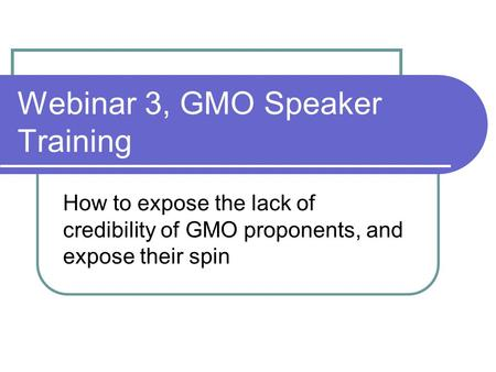 Webinar 3, GMO Speaker Training How to expose the lack of credibility of GMO proponents, and expose their spin.