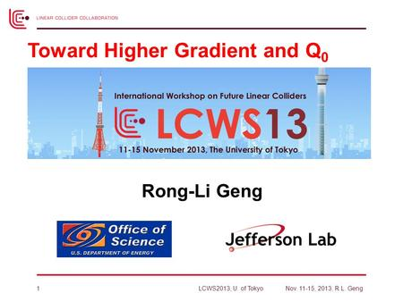 Rong-Li Geng Toward Higher Gradient and Q 0 LCWS2013, U. of TokyoNov. 11-15, 2013, R.L. Geng1.