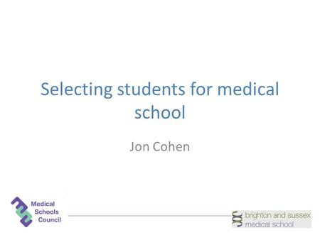 Selecting students for medical school Jon Cohen. Admission to medical school What are we trying to achieve? How do we achieve it?