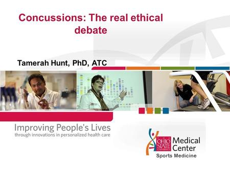 Concussions: The real ethical debate Tamerah Hunt, PhD, ATC Sports Medicine.