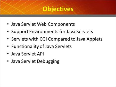 Objectives Java Servlet Web Components Support Environments for Java Servlets Servlets with CGI Compared to Java Applets Functionality of Java Servlets.