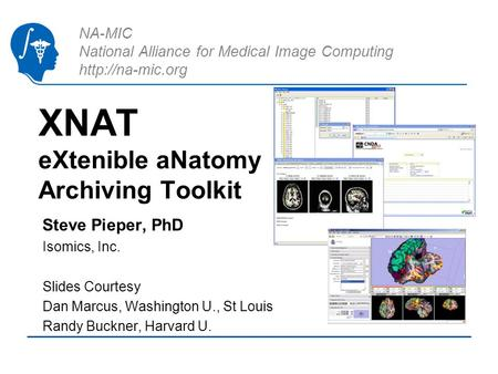 NA-MIC National Alliance for Medical Image Computing  XNAT eXtenible aNatomy Archiving Toolkit Steve Pieper, PhD Isomics, Inc. Slides.