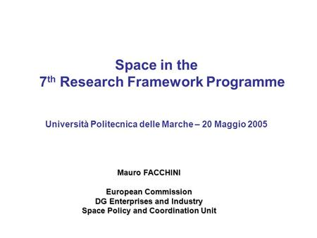 Space in the 7 th Research Framework Programme Università Politecnica delle Marche – 20 Maggio 2005 Mauro FACCHINI European Commission DG Enterprises and.