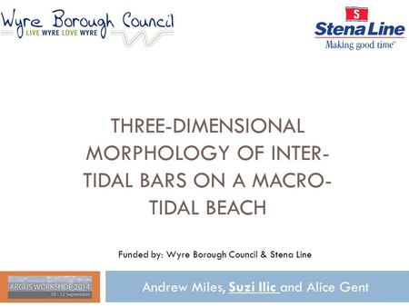 THREE-DIMENSIONAL MORPHOLOGY OF INTER- TIDAL BARS ON A MACRO- TIDAL BEACH Andrew Miles, Suzi Ilic and Alice Gent Funded by: Wyre Borough Council & Stena.