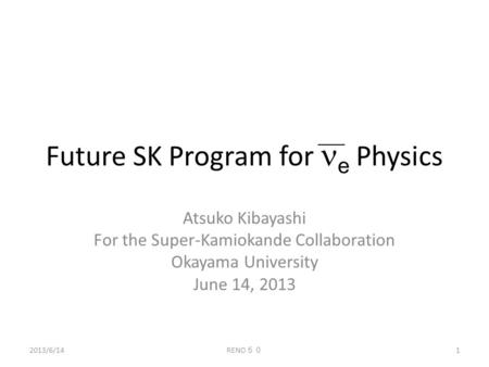 Future SK Program for e Physics Atsuko Kibayashi For the Super-Kamiokande Collaboration Okayama University June 14, 2013 1 RENO 50 2013/6/14.