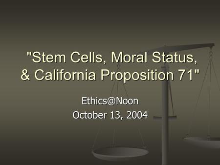 Stem Cells, Moral Status, & California Proposition 71 Stem Cells, Moral Status, & California Proposition 71 October 13, 2004.