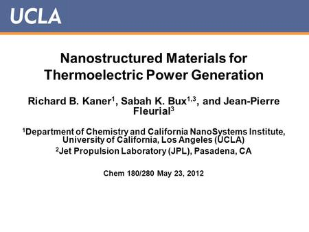 Nanostructured Materials for Thermoelectric Power Generation Richard B. Kaner 1, Sabah K. Bux 1,3, and Jean-Pierre Fleurial 3 1 Department of Chemistry.