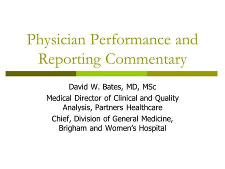 Physician Performance and Reporting Commentary David W. Bates, MD, MSc Medical Director of Clinical and Quality Analysis, Partners Healthcare Chief, Division.