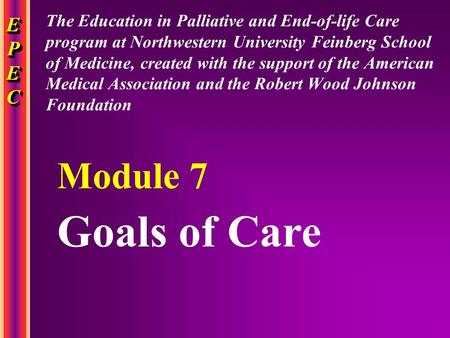 EPECEPECEPECEPEC EPECEPECEPECEPEC Goals of Care Module 7 The Education in Palliative and End-of-life Care program at Northwestern University Feinberg School.