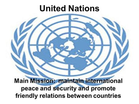 United Nations Main Mission: maintain international peace and security and promote friendly relations between countries.
