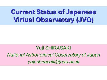 Yuji SHIRASAKI National Astronomical Observatory of Japan Current Status of Japanese Virtual Observatory (JVO)