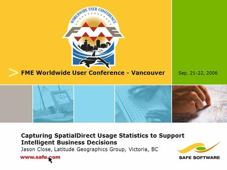Sep. 21-22, 2006 v FME Worldwide User Conference - Vancouver Capturing SpatialDirect Usage Statistics to Support Intelligent Business Decisions Jason Close,