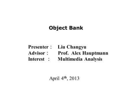 Object Bank Presenter : Liu Changyu Advisor : Prof. Alex Hauptmann Interest : Multimedia Analysis April 4 th, 2013.