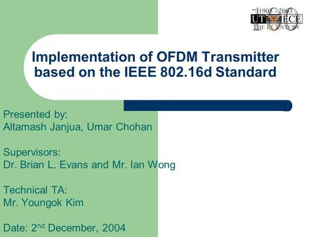 Implementation of OFDM Transmitter based on the IEEE 802.16d Standard Presented by: Altamash Janjua, Umar Chohan Supervisors: Dr. Brian L. Evans and Mr.