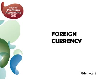 FOREIGN CURRENCY Slideshow 14. Foreign Currency: Overview 3 Foreign Currency: Set Up 4 To Create a Foreign Currency Bank Account 6 To Set Up Foreign Currency.