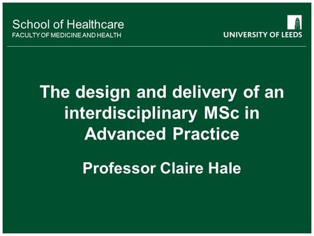 School of Healthcare FACULTY OF MEDICINE AND HEALTH The design and delivery of an interdisciplinary MSc in Advanced Practice Professor Claire Hale.