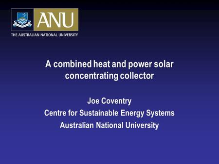A combined heat and power solar concentrating collector Joe Coventry Centre for Sustainable Energy Systems Australian National University.