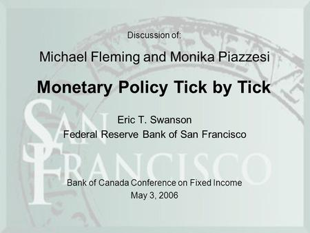 Discussion of: Eric T. Swanson Federal Reserve Bank of San Francisco Monetary Policy Tick by Tick Michael Fleming and Monika Piazzesi Bank of Canada Conference.