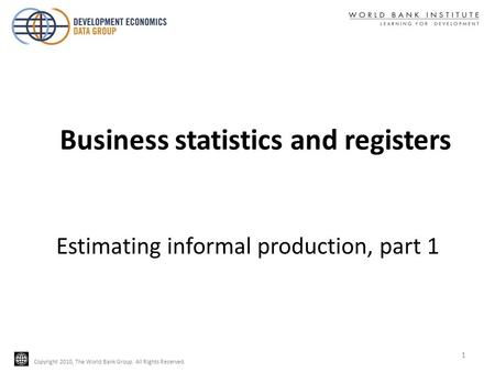 Copyright 2010, The World Bank Group. All Rights Reserved. Estimating informal production, part 1 1 Business statistics and registers.