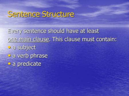 Sentence Structure Every sentence should have at least one main clause. This clause must contain: a subject a subject a verb phrase a verb phrase a predicate.