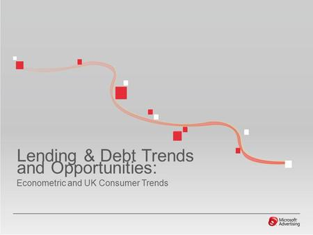 Lending & Debt Trends and Opportunities: Econometric and UK Consumer Trends.