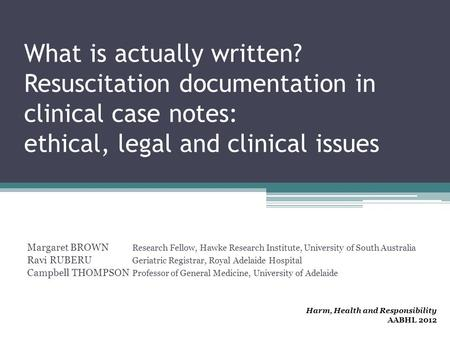What is actually written? Resuscitation documentation in clinical case notes: ethical, legal and clinical issues Margaret BROWN Research Fellow, Hawke.
