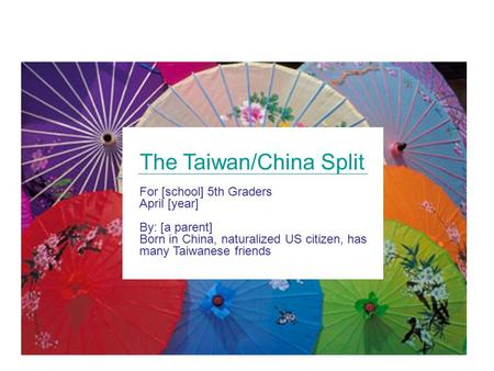 The Taiwan/China Split For [school] 5th Graders April [year] By: [a parent] Born in China, naturalized US citizen, has many Taiwanese friends.